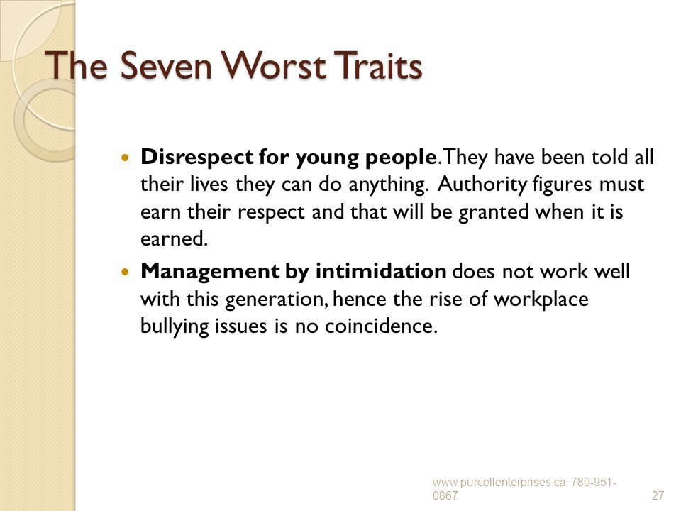 The Seven Worst Traits Disrespect for young people. They have been told all their lives they can do anything. Authority figures must earn their respec
