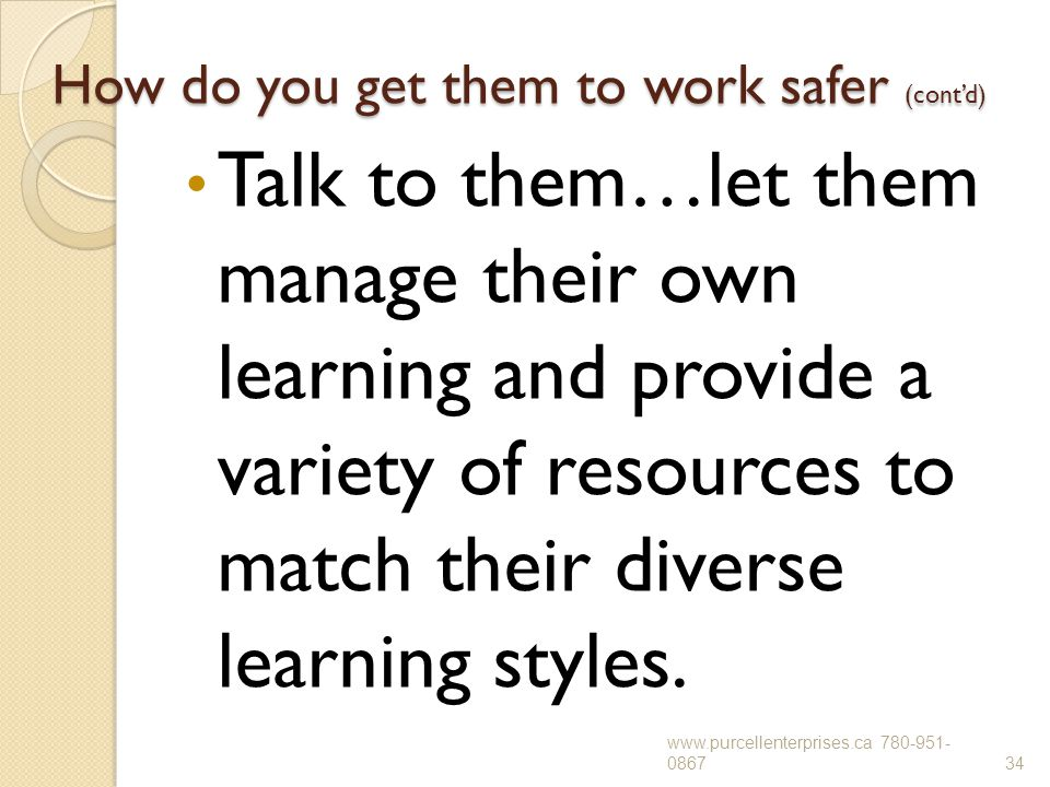 How do you get them to work safer (cont'd) Talk to them…let them manage their own learning and provide a variety of resources to match their diverse l
