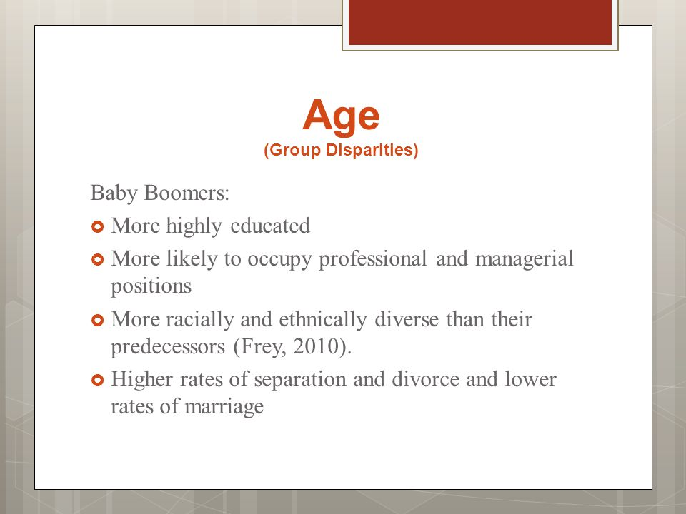 Age (Group Disparities) Baby Boomers:  More highly educated  More likely to occupy professional and managerial positions  More racially and ethnically diverse than their predecessors (Frey, 2010).