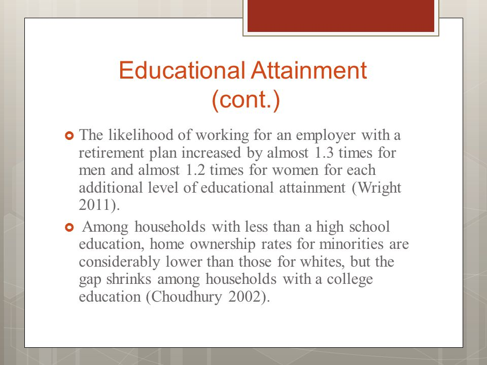 Educational Attainment (cont.)  The likelihood of working for an employer with a retirement plan increased by almost 1.3 times for men and almost 1.2