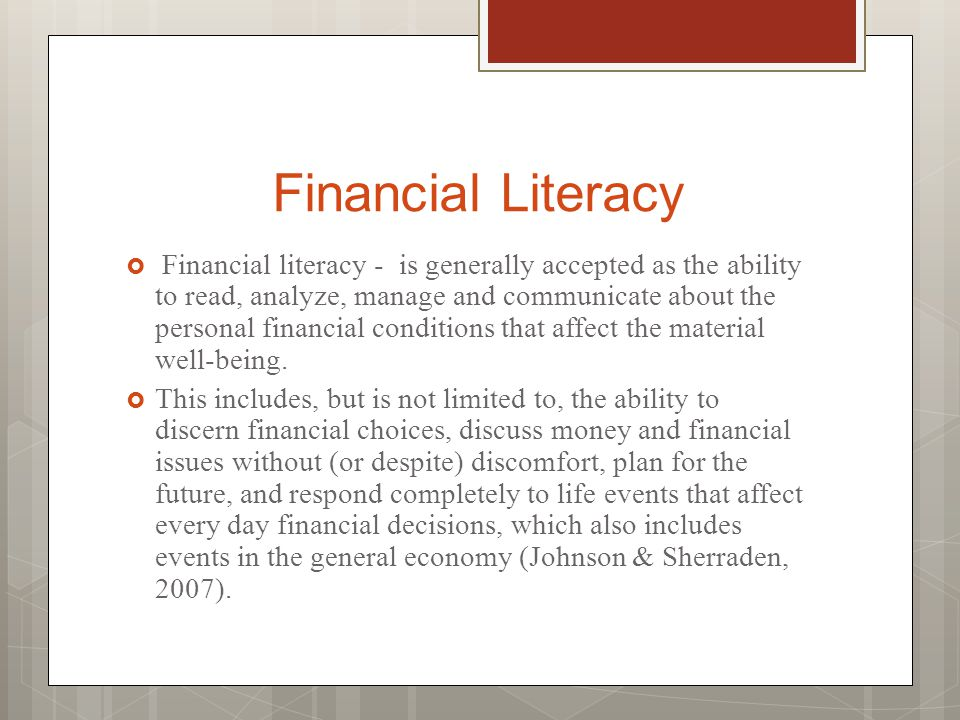 Financial Literacy  Financial literacy - is generally accepted as the ability to read, analyze, manage and communicate about the personal financial c