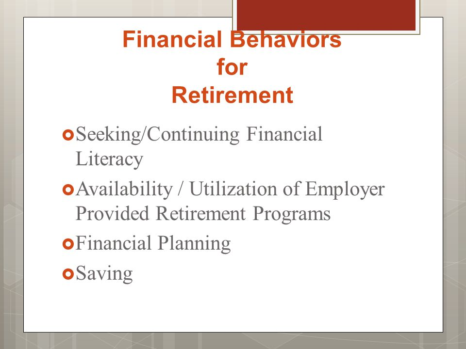 Financial Behaviors for Retirement  Seeking/Continuing Financial Literacy  Availability / Utilization of Employer Provided Retirement Programs  Financial Planning  Saving