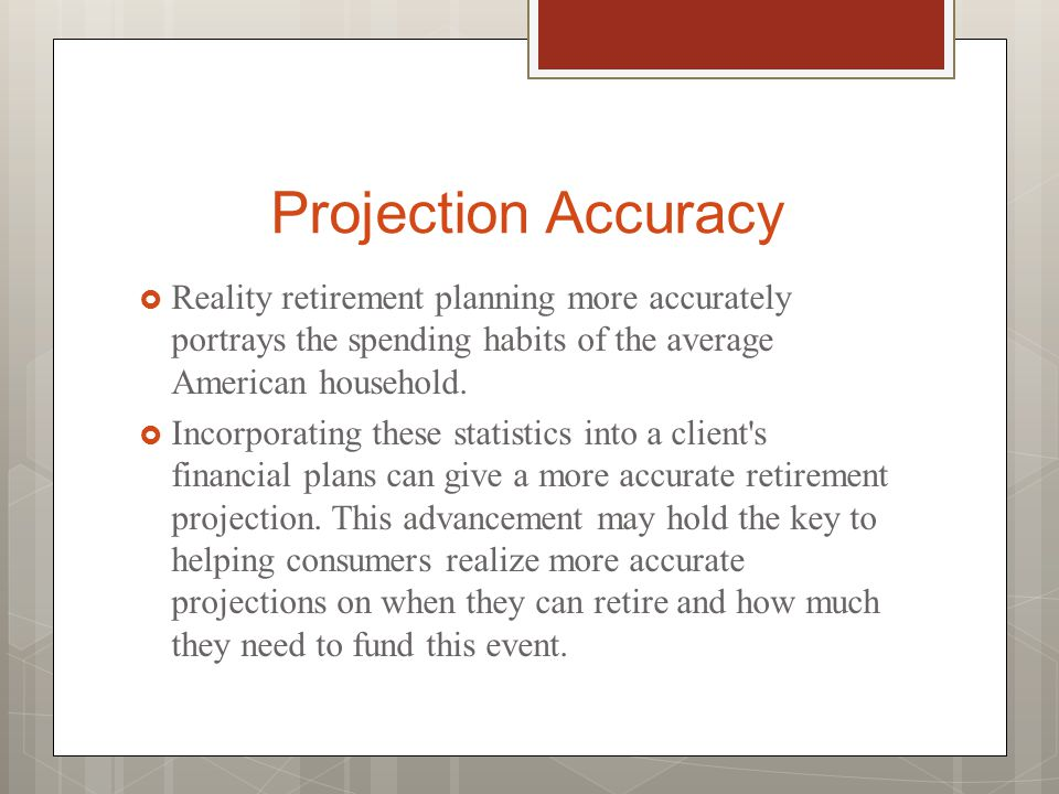 Projection Accuracy  Reality retirement planning more accurately portrays the spending habits of the average American household.  Incorporating thes