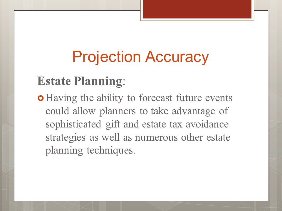 Projection Accuracy Estate Planning:  Having the ability to forecast future events could allow planners to take advantage of sophisticated gift and estate tax avoidance strategies as well as numerous other estate planning techniques.