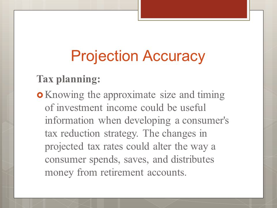 Projection Accuracy Tax planning:  Knowing the approximate size and timing of investment income could be useful information when developing a consumer s tax reduction strategy.