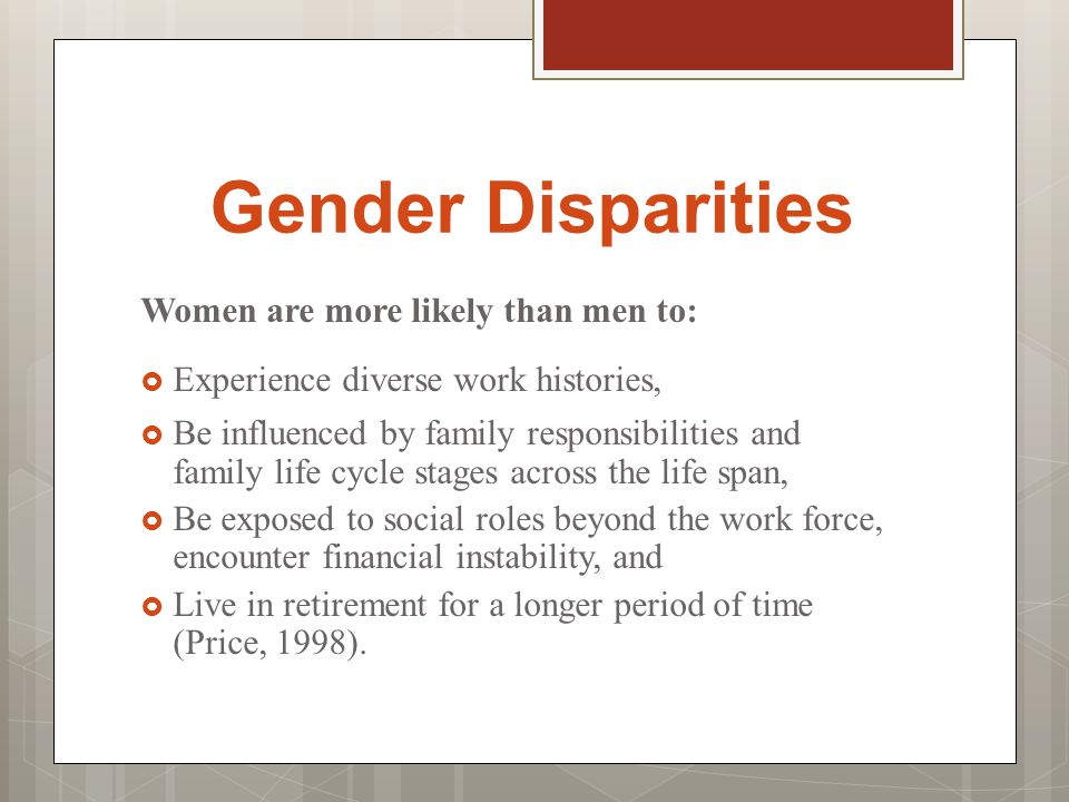 Gender Disparities Women are more likely than men to:  Experience diverse work histories,  Be influenced by family responsibilities and family life cycle stages across the life span,  Be exposed to social roles beyond the work force, encounter financial instability, and  Live in retirement for a longer period of time (Price, 1998).