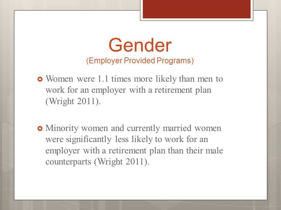 Gender (Employer Provided Programs)  Women were 1.1 times more likely than men to work for an employer with a retirement plan (Wright 2011).