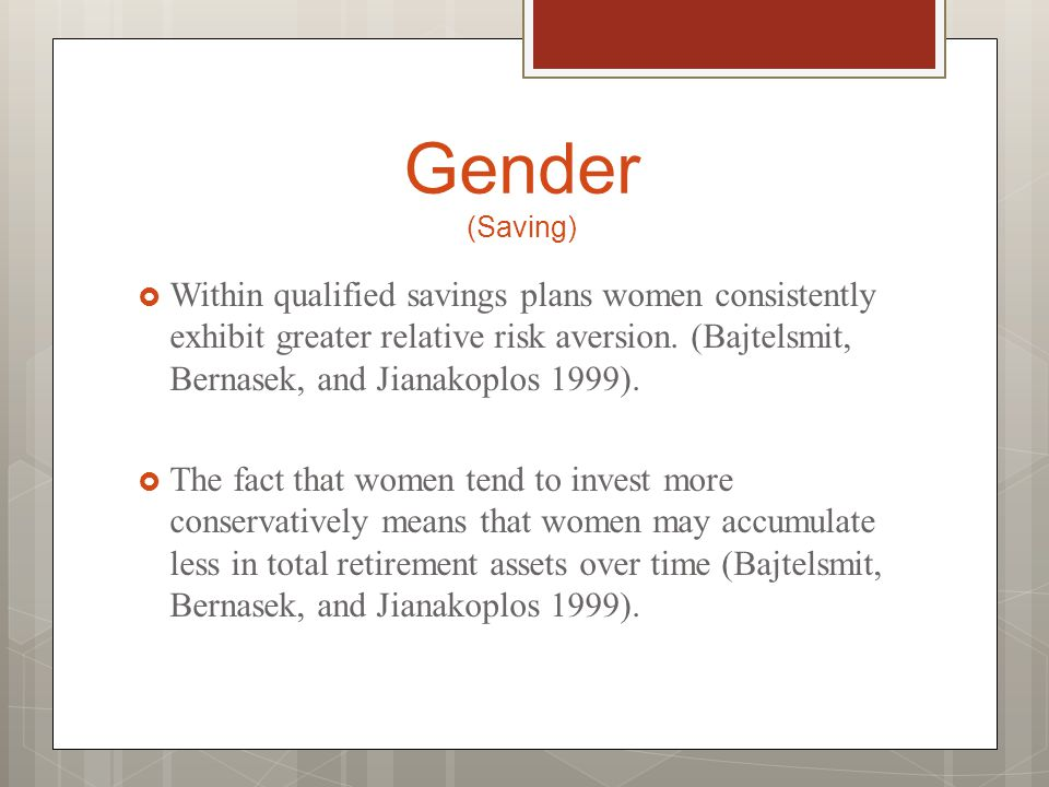 Gender (Saving)  Within qualified savings plans women consistently exhibit greater relative risk aversion. (Bajtelsmit, Bernasek, and Jianakoplos 199