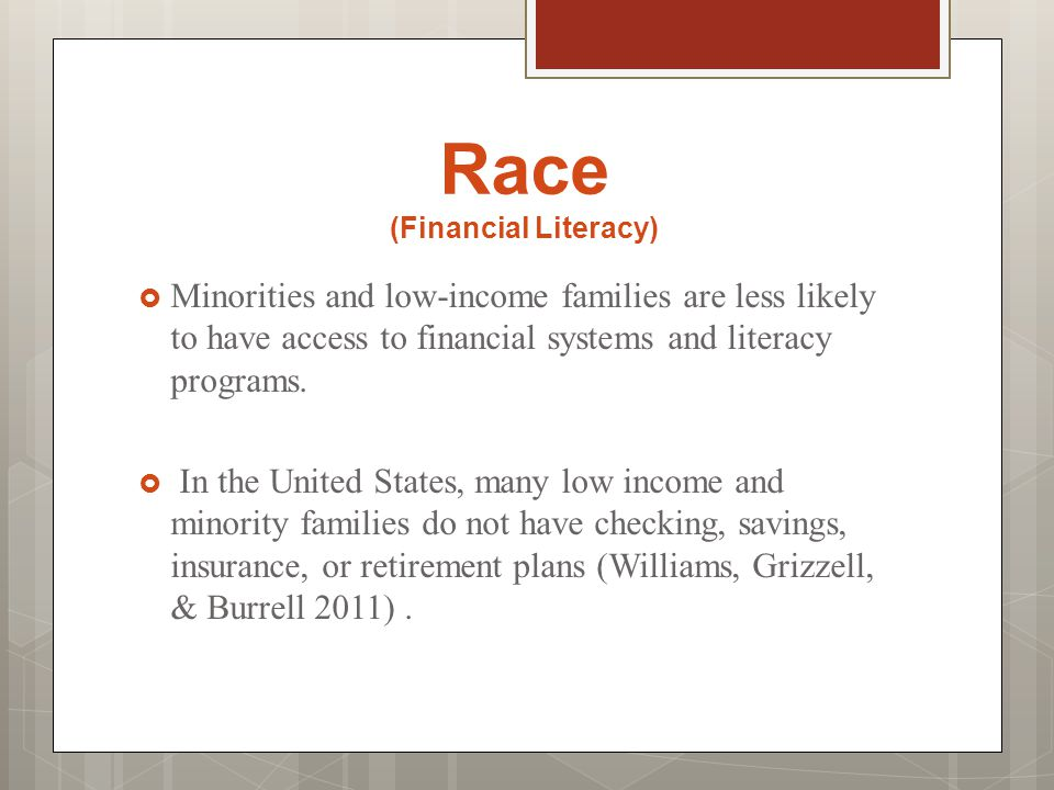 Race (Financial Literacy)  Minorities and low-income families are less likely to have access to financial systems and literacy programs.