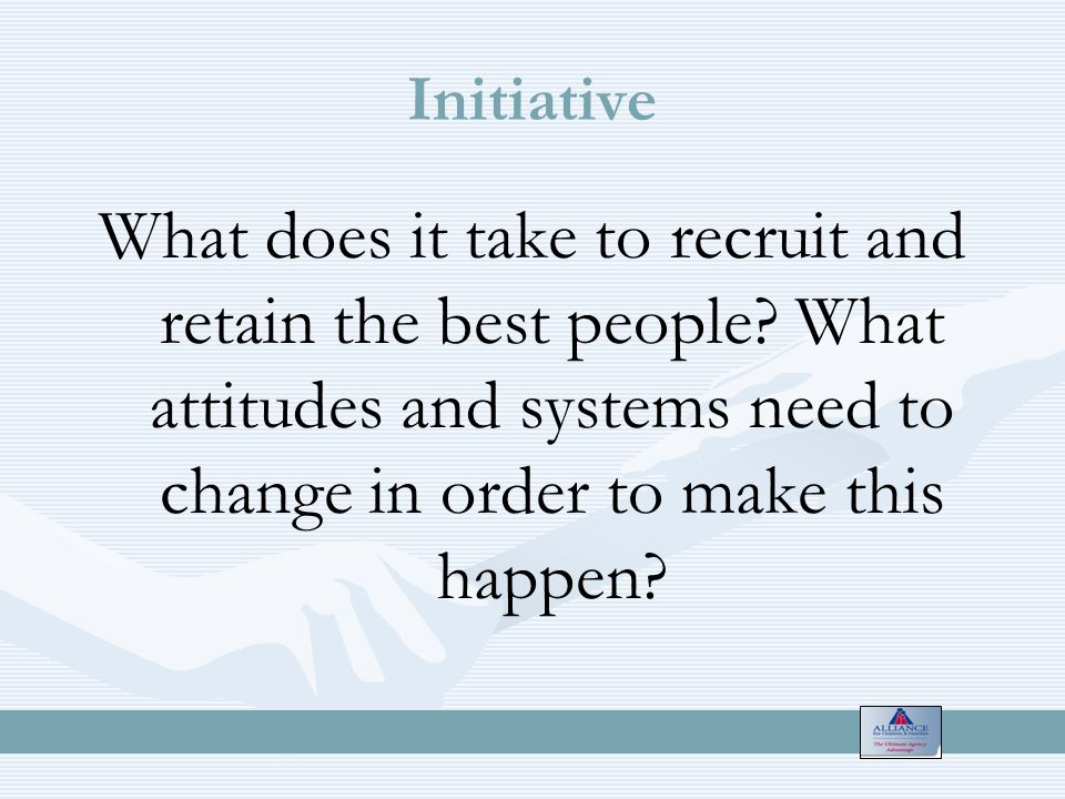 Initiative What does it take to recruit and retain the best people.
