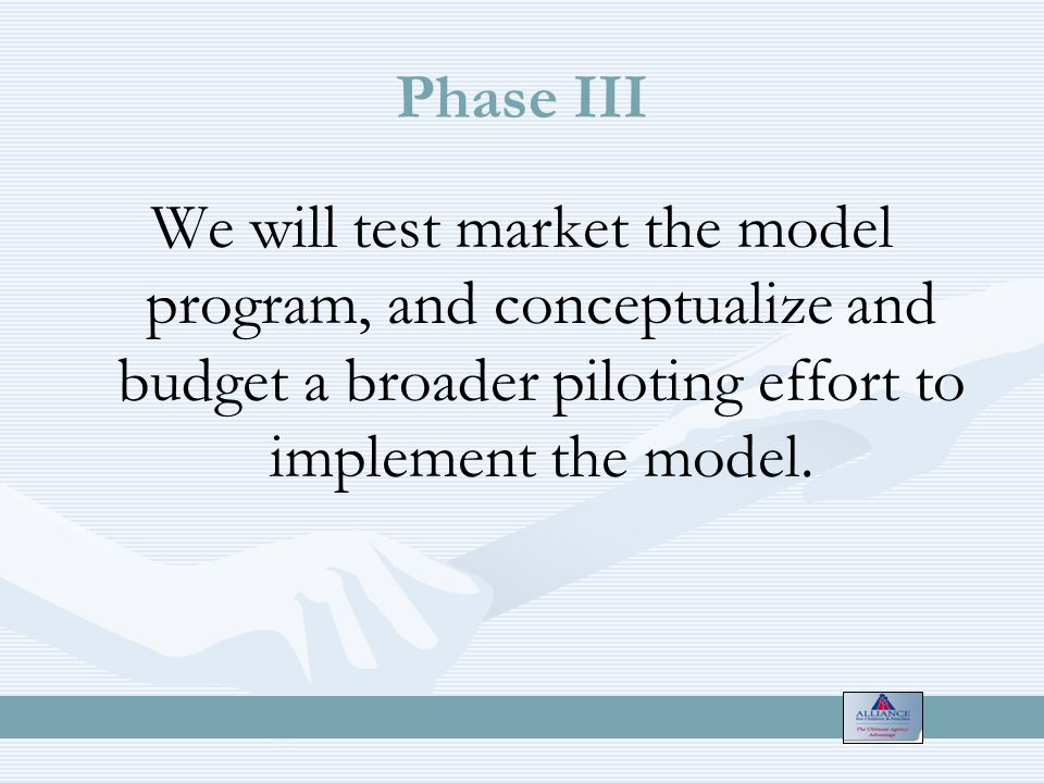 Phase III We will test market the model program, and conceptualize and budget a broader piloting effort to implement the model.