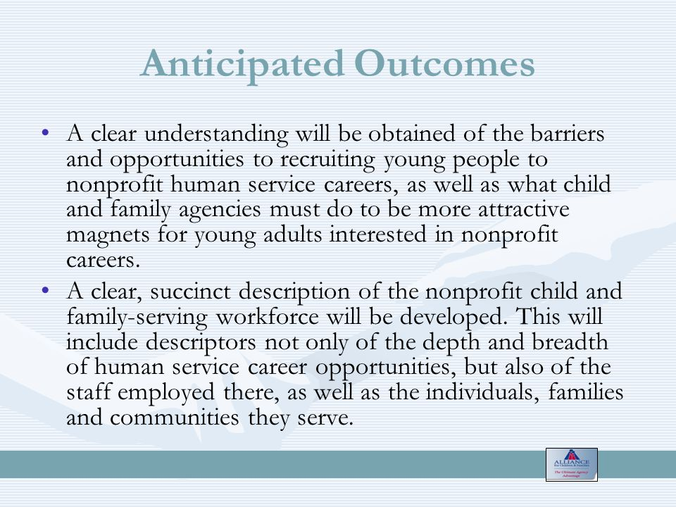 Anticipated Outcomes A clear understanding will be obtained of the barriers and opportunities to recruiting young people to nonprofit human service careers, as well as what child and family agencies must do to be more attractive magnets for young adults interested in nonprofit careers.