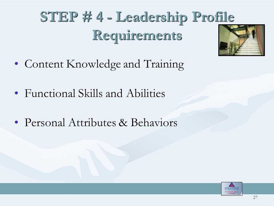 STEP # 4 - Leadership Profile Requirements Content Knowledge and TrainingContent Knowledge and Training Functional Skills and AbilitiesFunctional Skills and Abilities Personal Attributes & BehaviorsPersonal Attributes & Behaviors 27