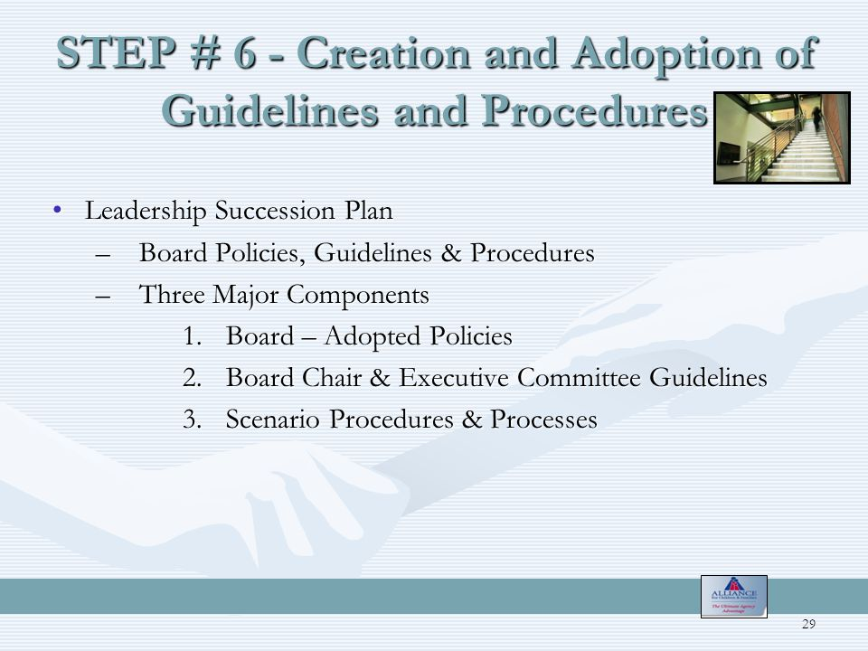STEP # 6 - Creation and Adoption of Guidelines and Procedures Leadership Succession PlanLeadership Succession Plan –Board Policies, Guidelines & Procedures –Three Major Components 1.Board – Adopted Policies 2.Board Chair & Executive Committee Guidelines 3.Scenario Procedures & Processes 29