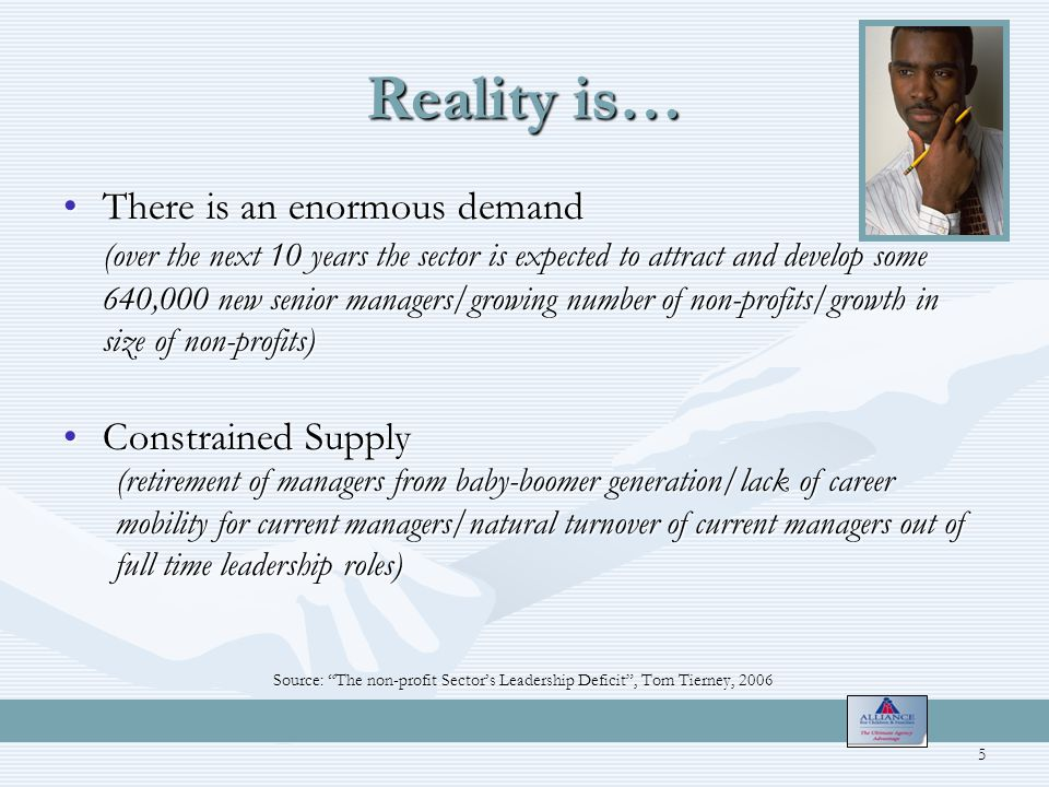 Reality is… There is an enormous demandThere is an enormous demand (over the next 10 years the sector is expected to attract and develop some 640,000 new senior managers/growing number of non-profits/growth in size of non-profits) Constrained SupplyConstrained Supply (retirement of managers from baby-boomer generation/lack of career mobility for current managers/natural turnover of current managers out of full time leadership roles) Source: The non-profit Sector's Leadership Deficit , Tom Tierney, 2006 5