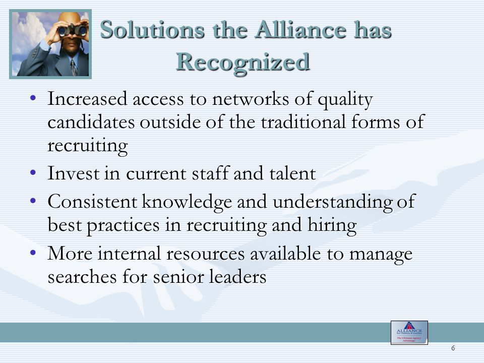 Solutions the Alliance has Recognized Solutions the Alliance has Recognized Increased access to networks of quality candidates outside of the traditional forms of recruitingIncreased access to networks of quality candidates outside of the traditional forms of recruiting Invest in current staff and talentInvest in current staff and talent Consistent knowledge and understanding of best practices in recruiting and hiringConsistent knowledge and understanding of best practices in recruiting and hiring More internal resources available to manage searches for senior leadersMore internal resources available to manage searches for senior leaders 6