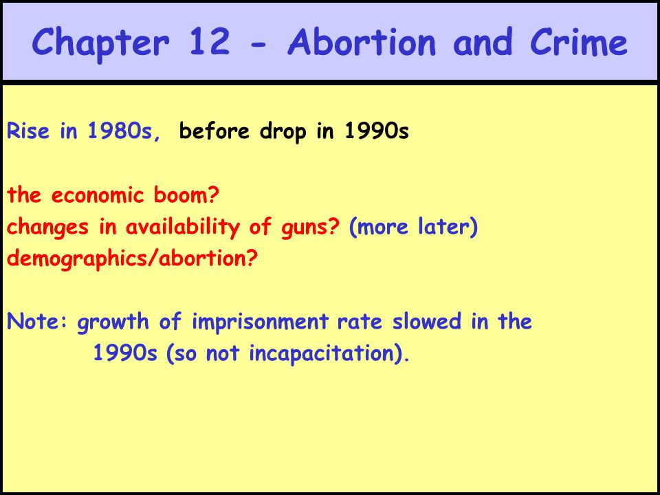 Chapter 12 - Abortion and Crime Rise in 1980s, before drop in 1990s the economic boom? changes in availability of guns? (more later) demographics/abor