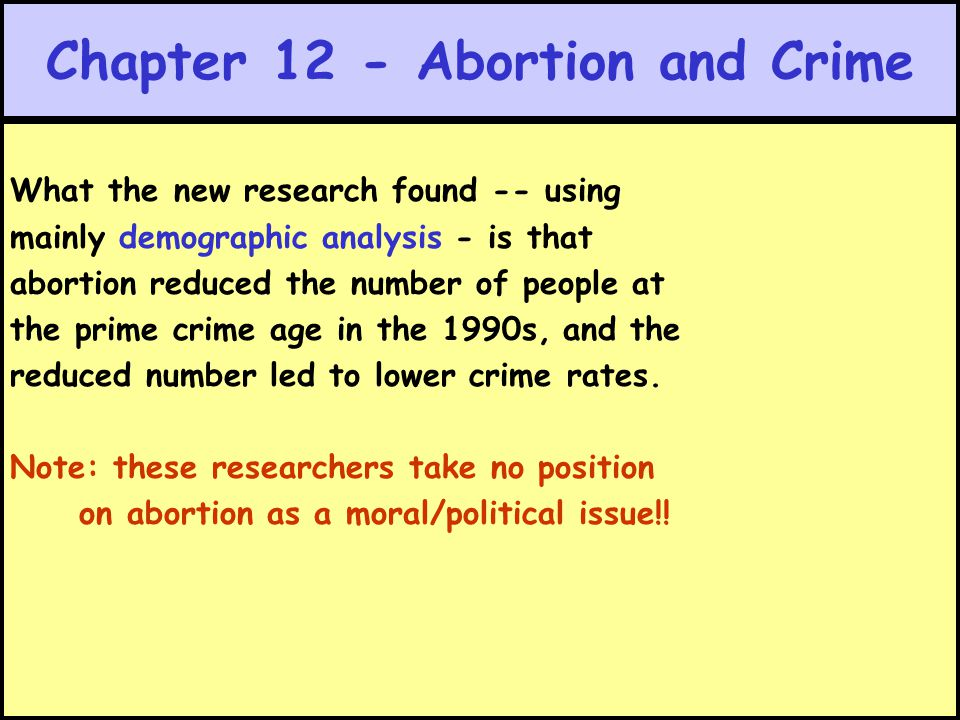 Chapter 12 - Abortion and Crime What the new research found -- using mainly demographic analysis - is that abortion reduced the number of people at th