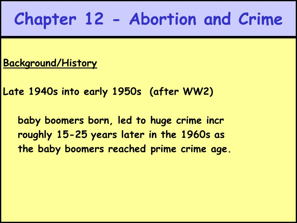 Chapter 12 - Abortion and Crime Background/History Late 1940s into early 1950s (after WW2) baby boomers born, led to huge crime incr roughly 15-25 yea