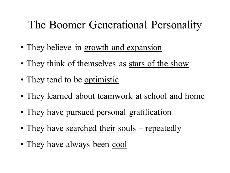 The Boomer Generational Personality They believe in growth and expansion They think of themselves as stars of the show They tend to be optimistic They