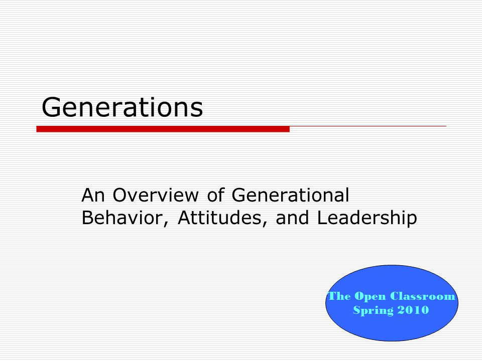 Generations An Overview of Generational Behavior, Attitudes, and Leadership The Open Classroom Spring 2010