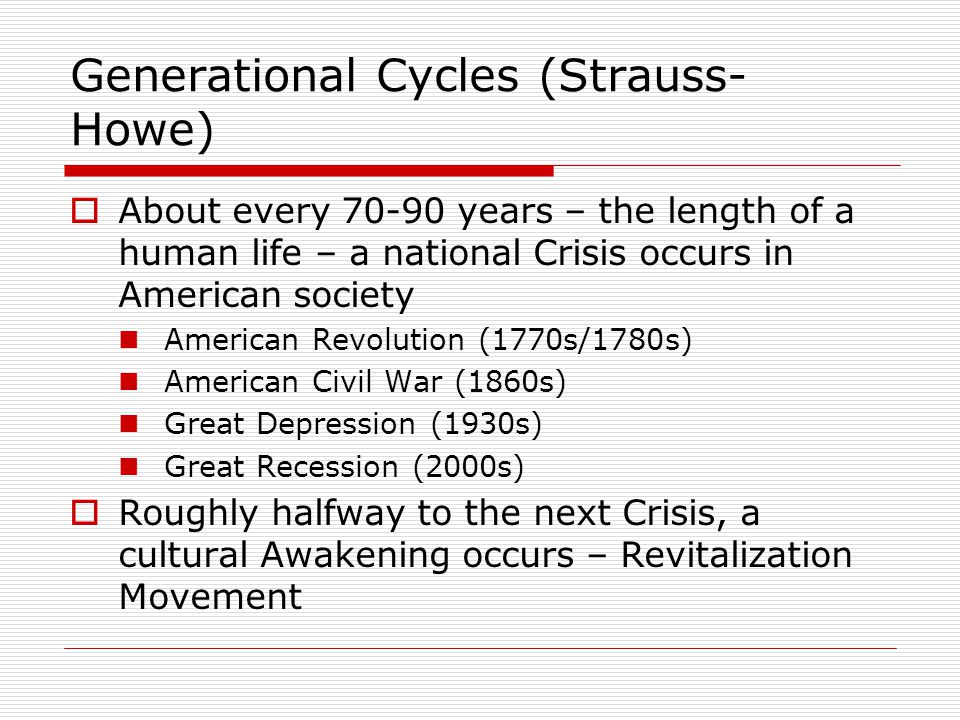Generational Cycles (Strauss- Howe)  About every 70-90 years – the length of a human life – a national Crisis occurs in American society American Revolution (1770s/1780s) American Civil War (1860s) Great Depression (1930s) Great Recession (2000s)  Roughly halfway to the next Crisis, a cultural Awakening occurs – Revitalization Movement