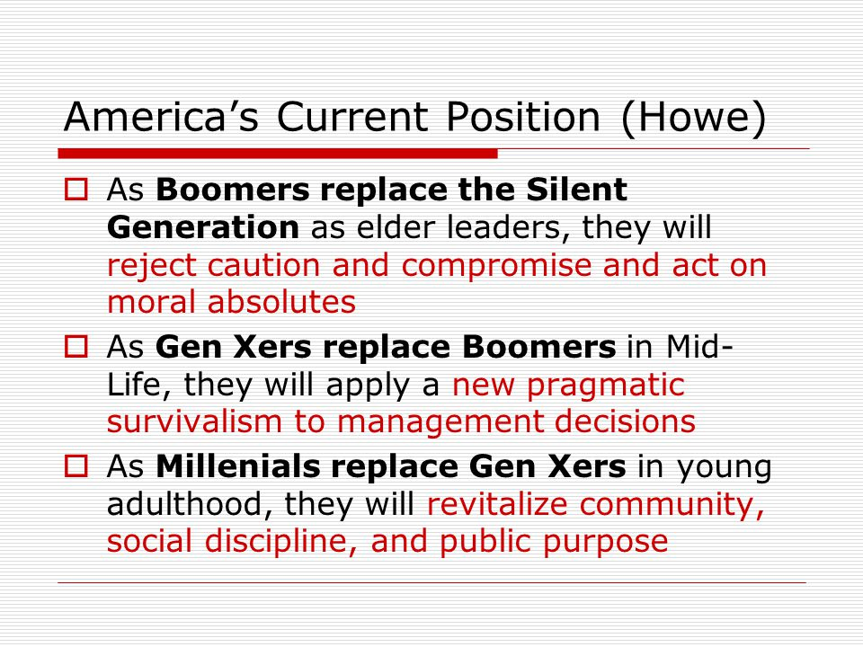 America's Current Position (Howe)  As Boomers replace the Silent Generation as elder leaders, they will reject caution and compromise and act on moral absolutes  As Gen Xers replace Boomers in Mid- Life, they will apply a new pragmatic survivalism to management decisions  As Millenials replace Gen Xers in young adulthood, they will revitalize community, social discipline, and public purpose