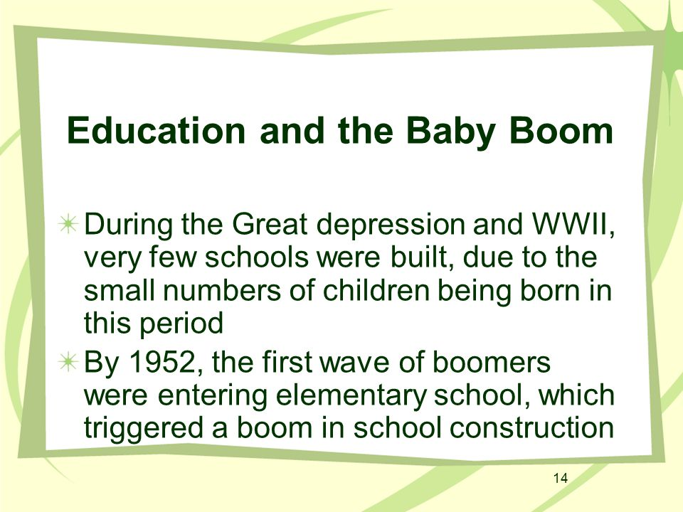 14 Education and the Baby Boom During the Great depression and WWII, very few schools were built, due to the small numbers of children being born in t