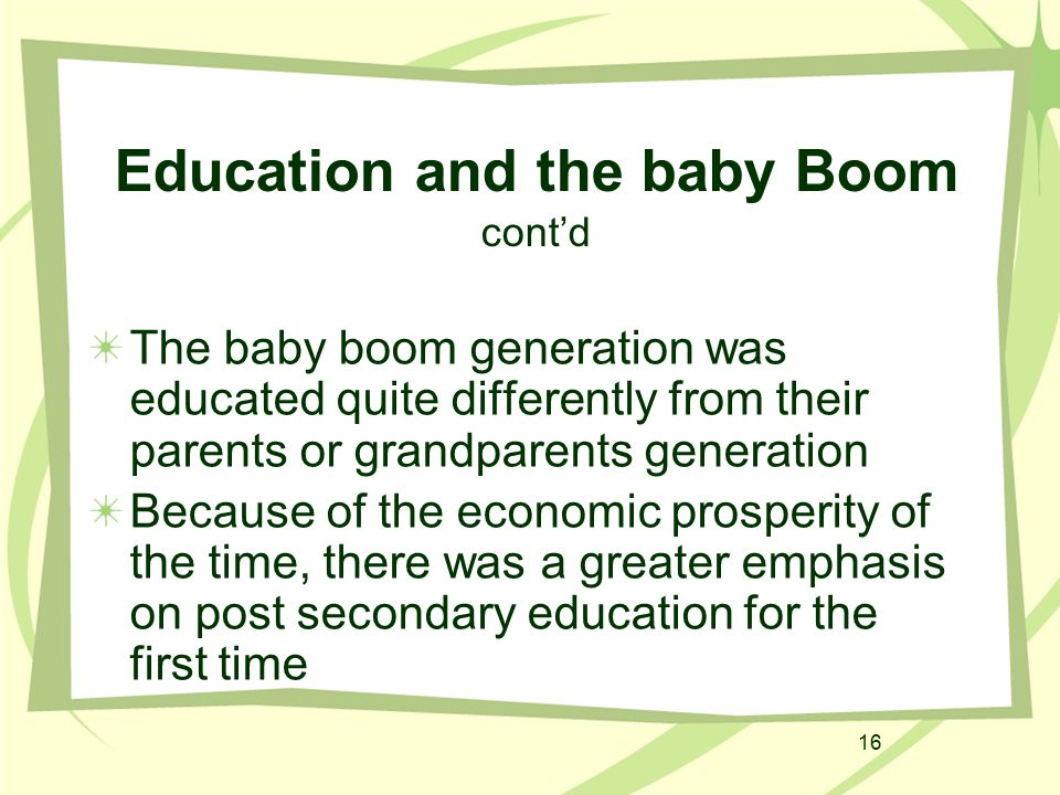 16 Education and the baby Boom cont'd The baby boom generation was educated quite differently from their parents or grandparents generation Because of