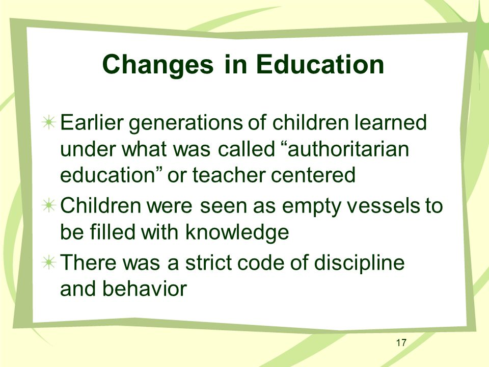 "17 Changes in Education Earlier generations of children learned under what was called ""authoritarian education"" or teacher centered Children were seen"