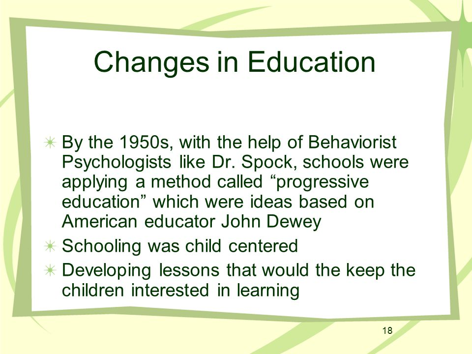 "18 By the 1950s, with the help of Behaviorist Psychologists like Dr. Spock, schools were applying a method called ""progressive education"" which were i"