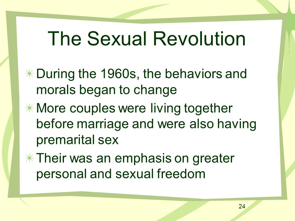 24 The Sexual Revolution During the 1960s, the behaviors and morals began to change More couples were living together before marriage and were also ha