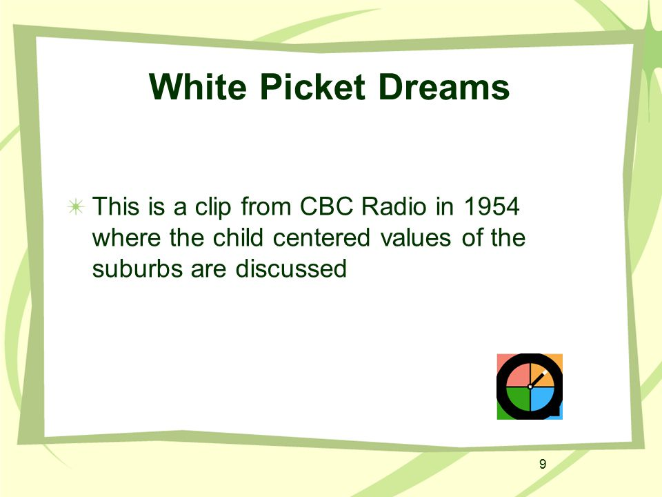 9 White Picket Dreams This is a clip from CBC Radio in 1954 where the child centered values of the suburbs are discussed