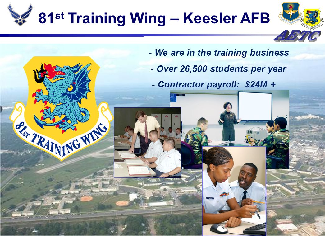 81 st Training Wing – Keesler AFB - Contractor payroll: $24M + - We are in the training business - Over 26,500 students per year