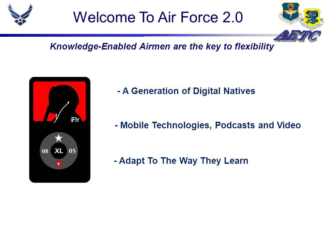 - A Generation of Digital Natives - Mobile Technologies, Podcasts and Video - Adapt To The Way They Learn Knowledge-Enabled Airmen are the key to flexibility Welcome To Air Force 2.0