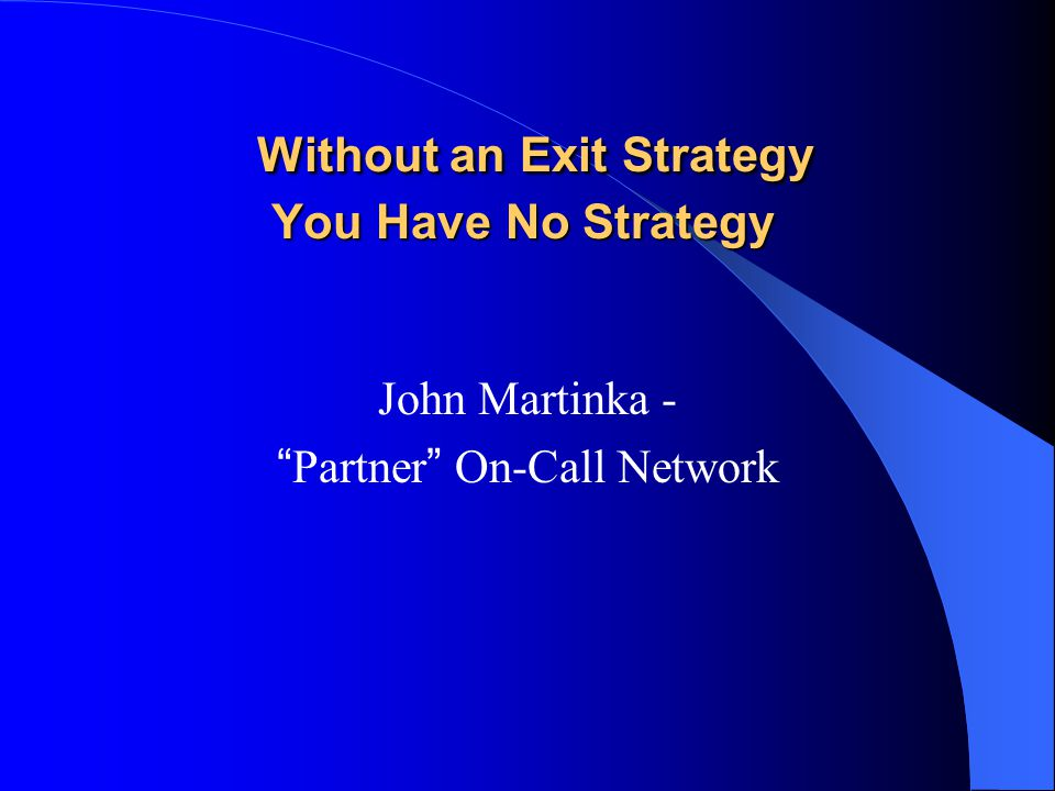 Without an Exit Strategy You Have No Strategy Without an Exit Strategy You Have No Strategy John Martinka - Partner On-Call Network