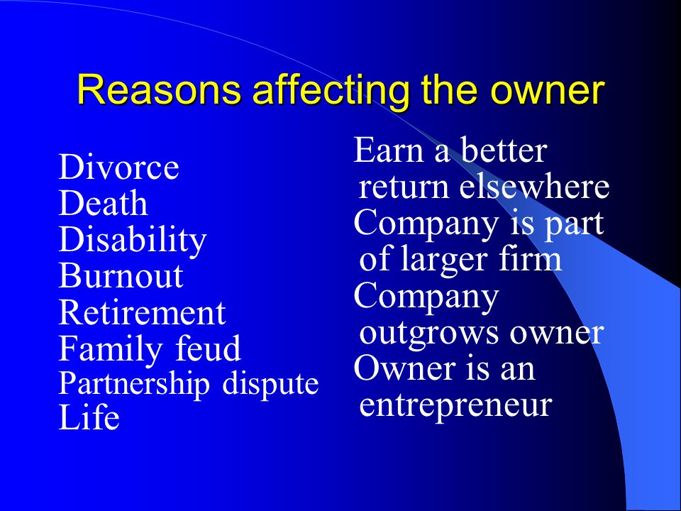 Reasons affecting the owner Divorce Death Disability Burnout Retirement Family feud Partnership dispute Life Earn a better return elsewhere Company is part of larger firm Company outgrows owner Owner is an entrepreneur