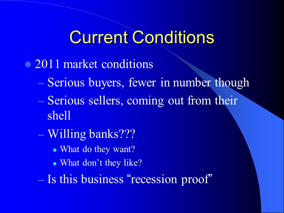 Current Conditions 2011 market conditions – Serious buyers, fewer in number though – Serious sellers, coming out from their shell – Willing banks .