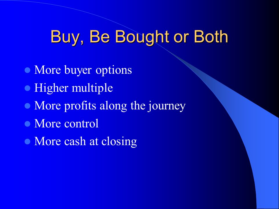 Buy, Be Bought or Both More buyer options Higher multiple More profits along the journey More control More cash at closing