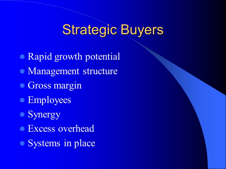 Strategic Buyers Rapid growth potential Management structure Gross margin Employees Synergy Excess overhead Systems in place
