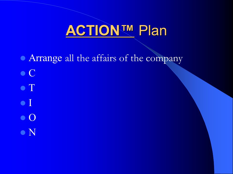 ACTION™ Plan Arrange all the affairs of the company C T I O N