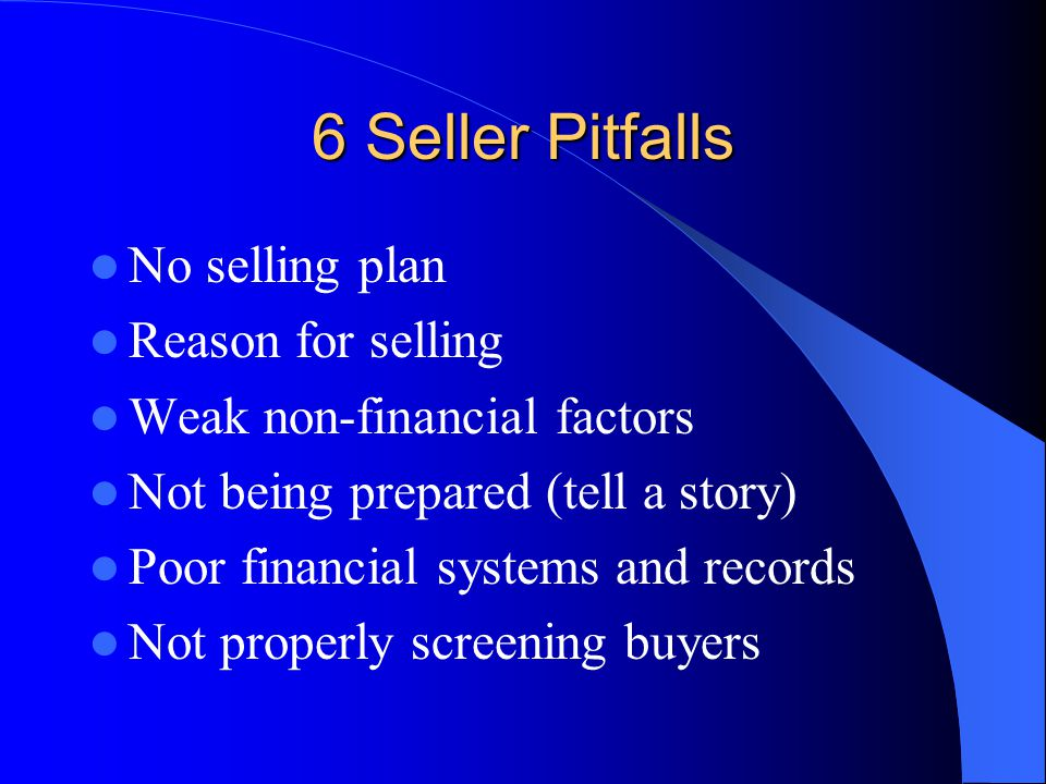 No selling plan Reason for selling Weak non-financial factors Not being prepared (tell a story) Poor financial systems and records Not properly screening buyers