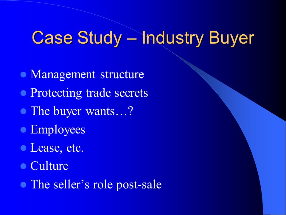 Case Study – Industry Buyer Management structure Protecting trade secrets The buyer wants….