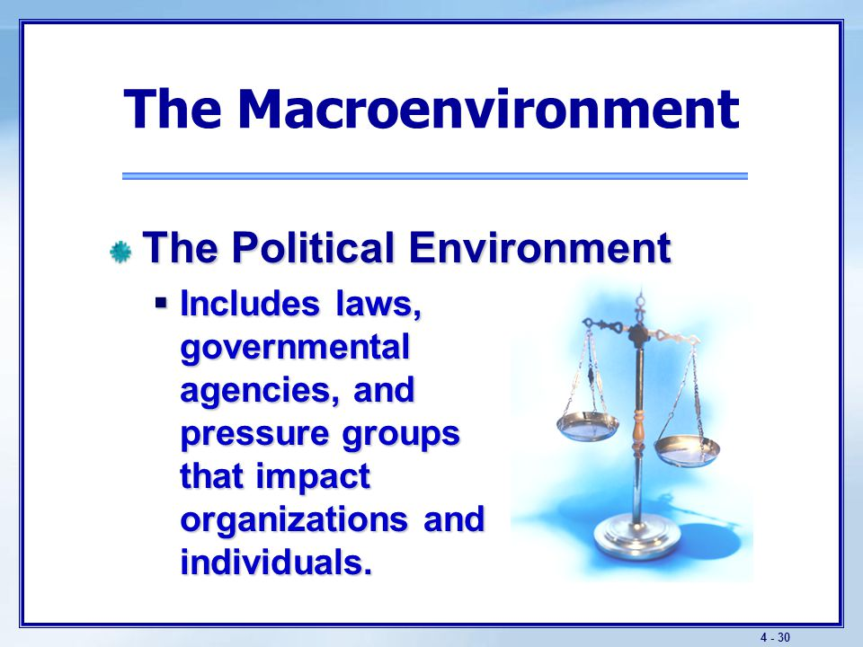 4 - 31 The Macroenvironment The Political Environment  Key trends include:  Increased legislation to protect businesses as well as consumers.