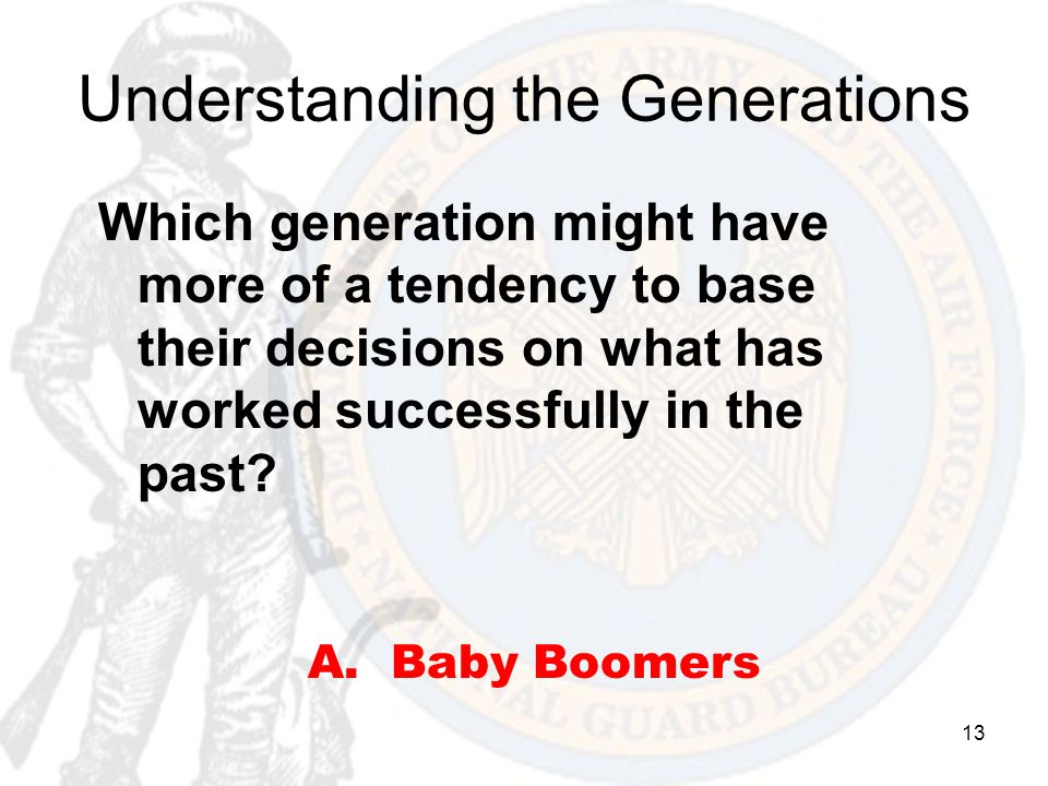 13 Understanding the Generations Which generation might have more of a tendency to base their decisions on what has worked successfully in the past? A