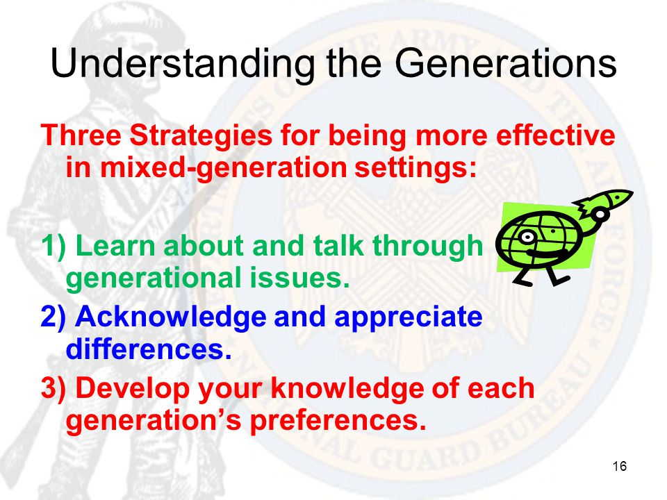 16 Understanding the Generations Three Strategies for being more effective in mixed-generation settings: 1) Learn about and talk through generational