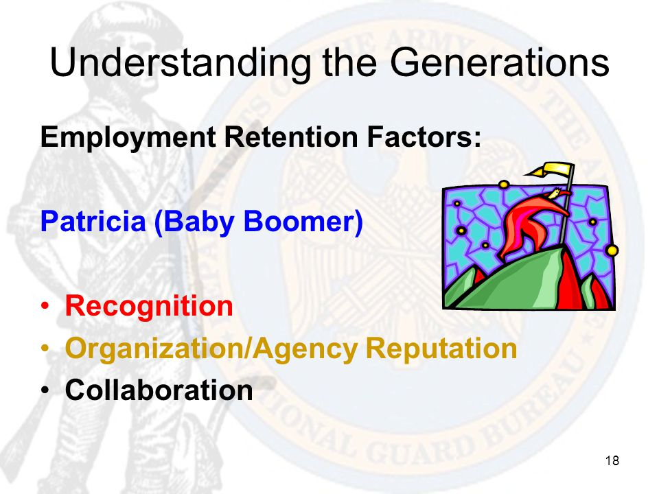 18 Understanding the Generations Employment Retention Factors: Patricia (Baby Boomer) Recognition Organization/Agency Reputation Collaboration