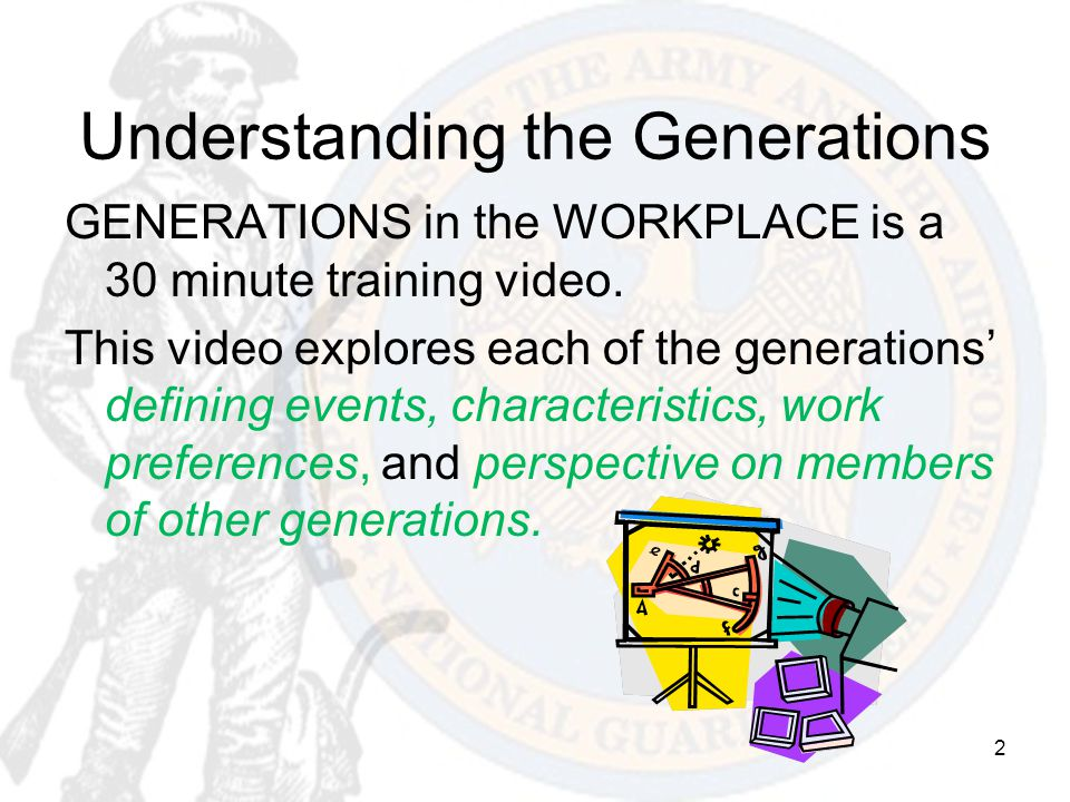 2 Understanding the Generations GENERATIONS in the WORKPLACE is a 30 minute training video. This video explores each of the generations' defining even