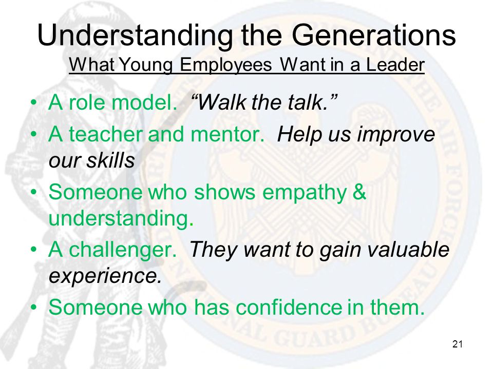 "21 Understanding the Generations What Young Employees Want in a Leader A role model. ""Walk the talk."" A teacher and mentor. Help us improve our skills"