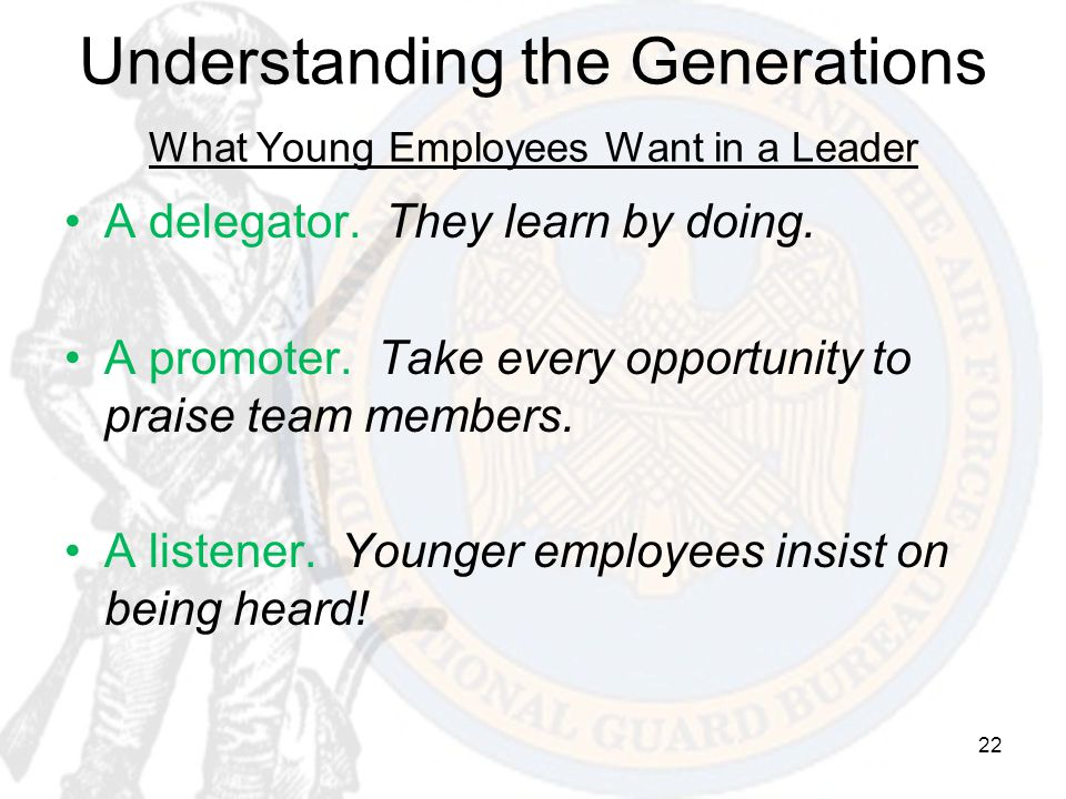 22 Understanding the Generations What Young Employees Want in a Leader A delegator. They learn by doing. A promoter. Take every opportunity to praise